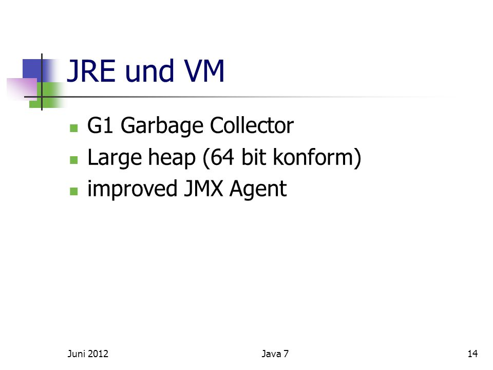 JRE und VM G1 Garbage Collector Large heap (64 bit konform) improved JMX Agent Juni 201214Java 7