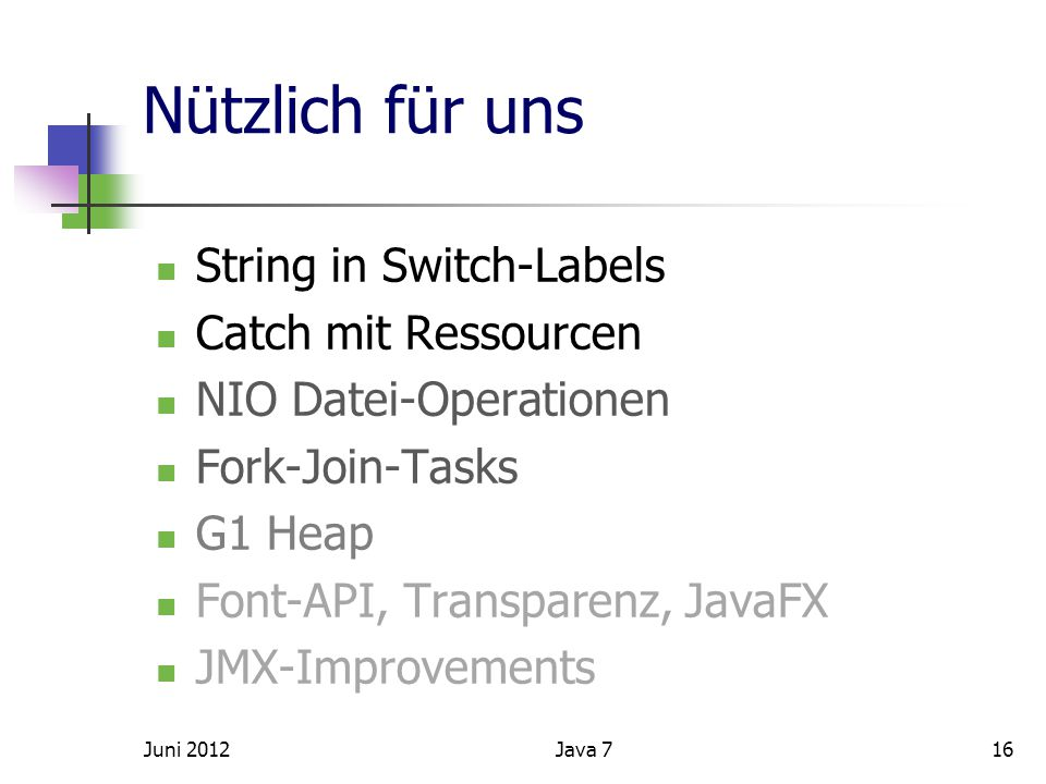 Nützlich für uns String in Switch-Labels Catch mit Ressourcen NIO Datei-Operationen Fork-Join-Tasks G1 Heap Font-API, Transparenz, JavaFX JMX-Improvements Juni 201216Java 7