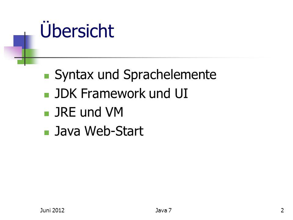 Übersicht Syntax und Sprachelemente JDK Framework und UI JRE und VM Java Web-Start Juni 20122Java 7