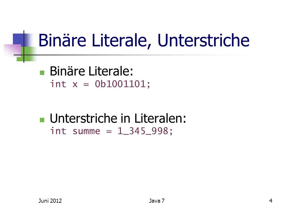 Binäre Literale, Unterstriche Binäre Literale: int x = 0b1001101; Unterstriche in Literalen: int summe = 1_345_998; Juni 20124Java 7