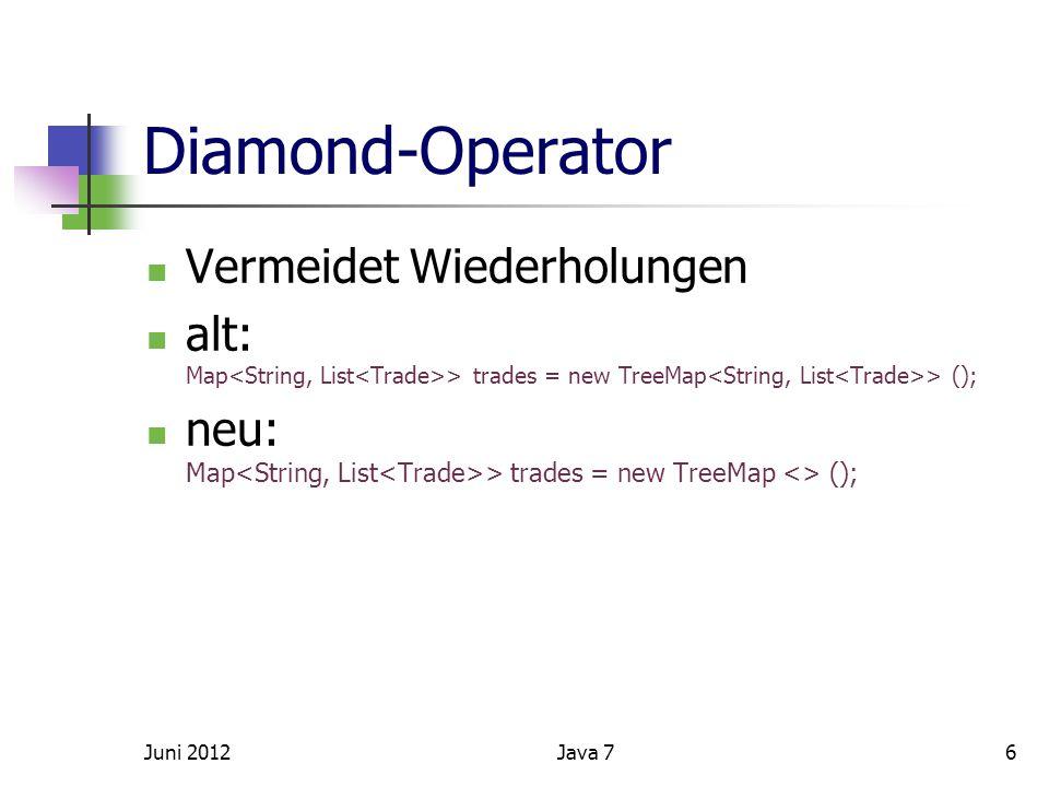 Diamond-Operator Vermeidet Wiederholungen alt: Map > trades = new TreeMap > (); neu: Map > trades = new TreeMap <> (); Juni 20126Java 7
