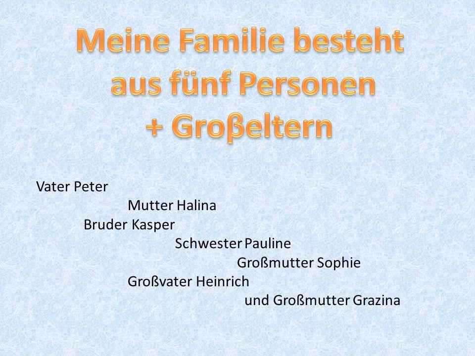 Vater Peter Mutter Halina Bruder Kasper Schwester Pauline Großmutter Sophie Großvater Heinrich und Großmutter Grazina