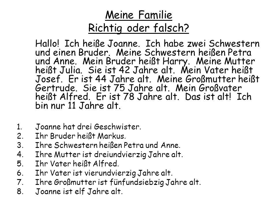 Meine Familie Richtig oder falsch? Hallo! Ich heiße Joanne. Ich habe zwei Schwestern und einen Bruder. Meine Schwestern heißen Petra und Anne. Mein Br