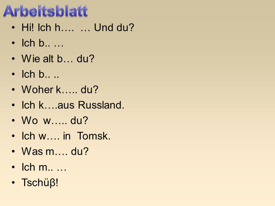 Hi! Ich h…. … Und du? Ich b.. … Wie alt b… du? Ich b.... Woher k….. du? Ich k….aus Russland. Wo w….. du? Ich w…. in Tomsk. Was m…. du? Ich m.. … Tschü