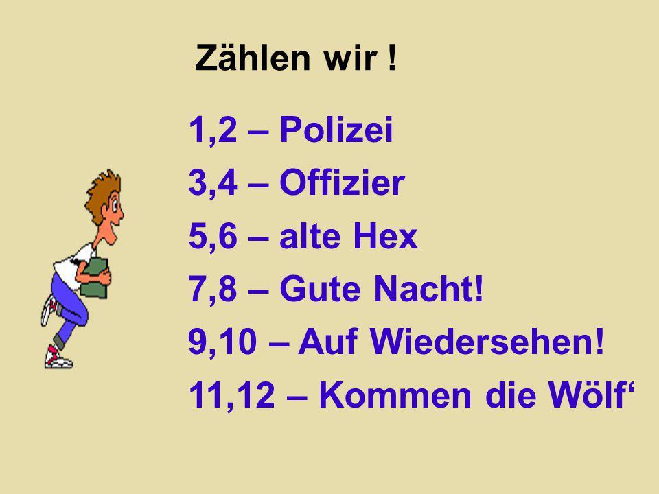 Zählen wir ! 1,2 – Polizei 3,4 – Offizier 5,6 – alte Hex 7,8 – Gute Nacht! 9,10 – Auf Wiedersehen! 11,12 – Kommen die Wölf'