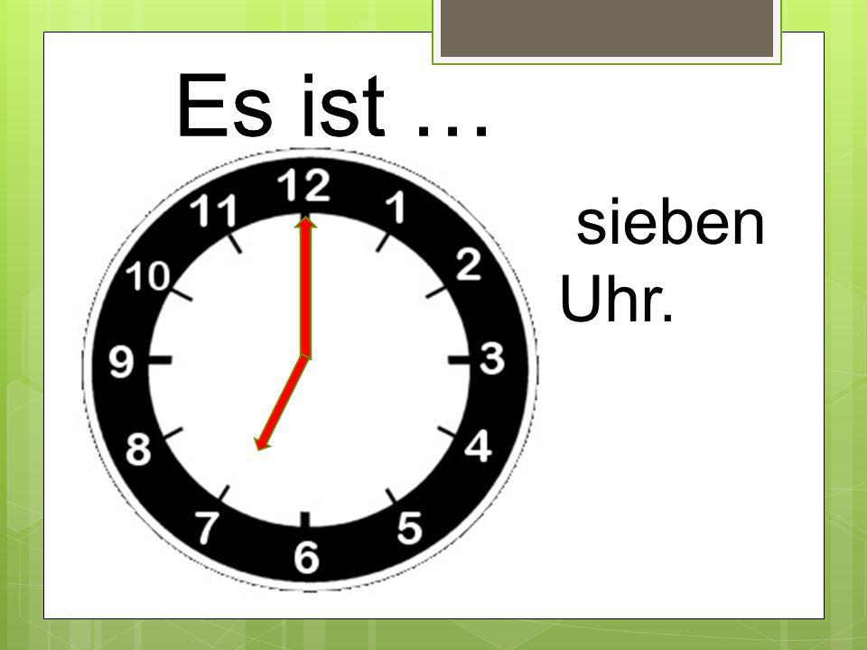 Es ist … sieben Uhr.