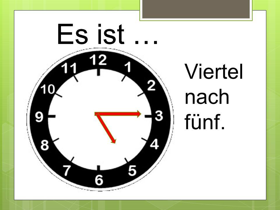Es ist … Viertel nach fünf.