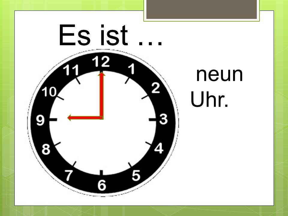 Es ist … neun Uhr.