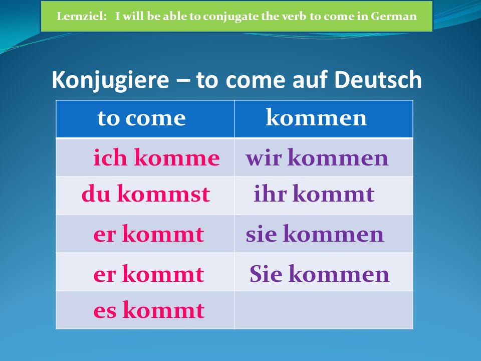 Konjugiere – to come auf Deutsch to comekommen ich komme du kommst er kommt es kommt wir kommen ihr kommt sie kommen Sie kommen Lernziel: I will be able to conjugate the verb to come in German