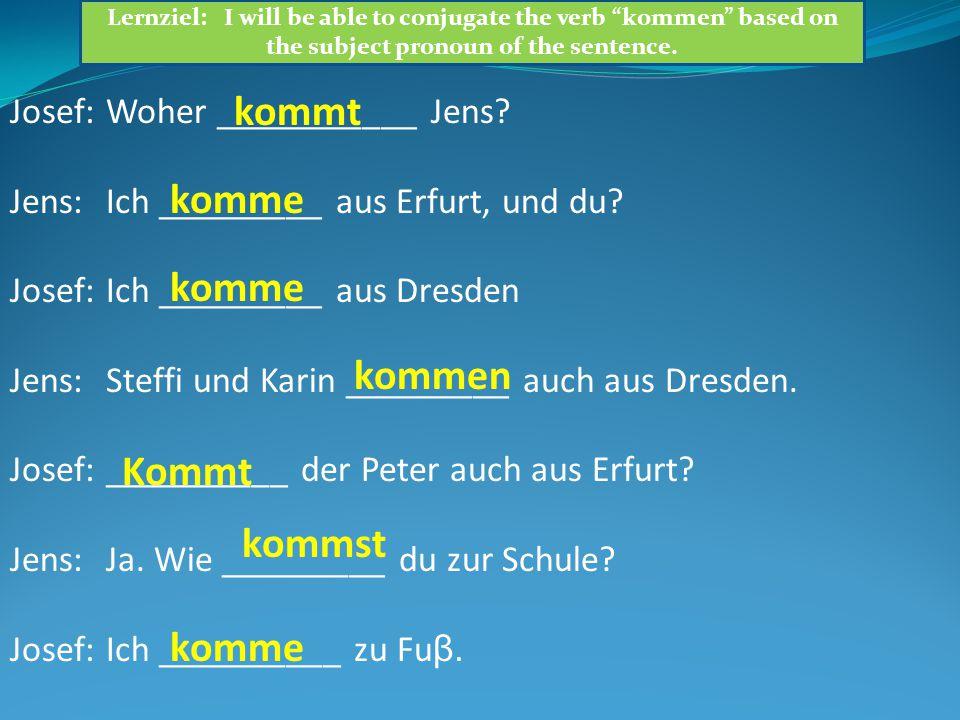 Josef:Woher ___________ Jens? Jens:Ich _________ aus Erfurt, und du? Josef:Ich _________ aus Dresden Jens:Steffi und Karin _________ auch aus Dresden.