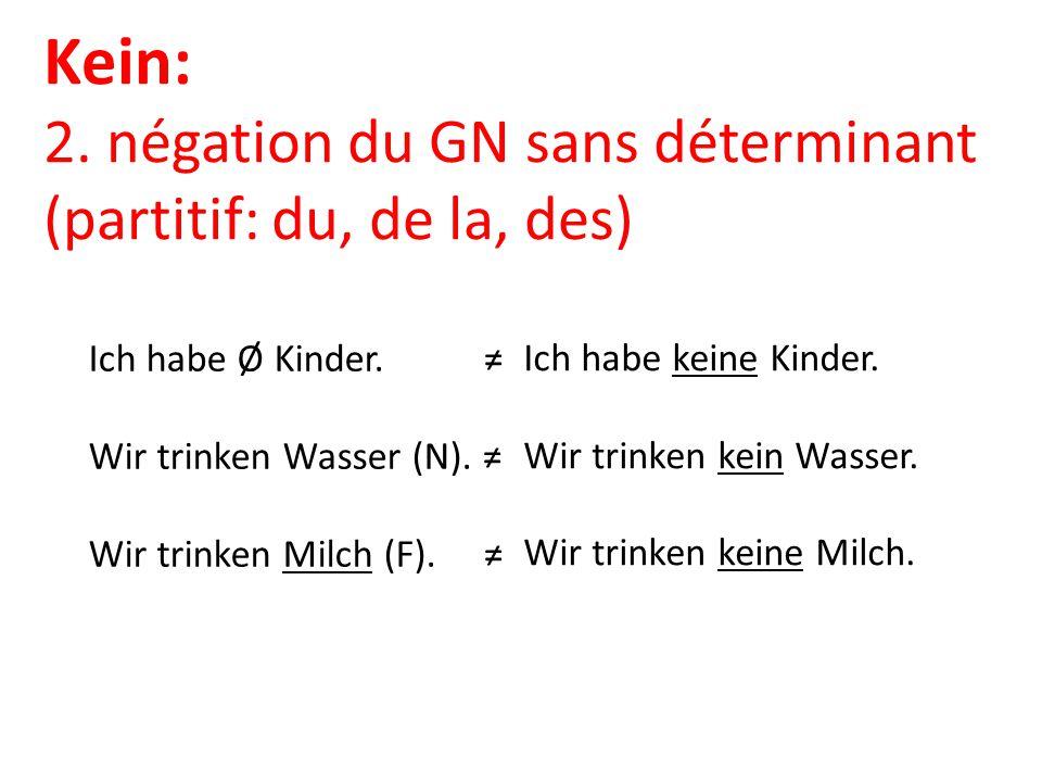 Kein: 2. négation du GN sans déterminant (partitif: du, de la, des) Ich habe Ø Kinder. ≠ Wir trinken Wasser (N). ≠ Wir trinken Milch (F). ≠ Ich habe k