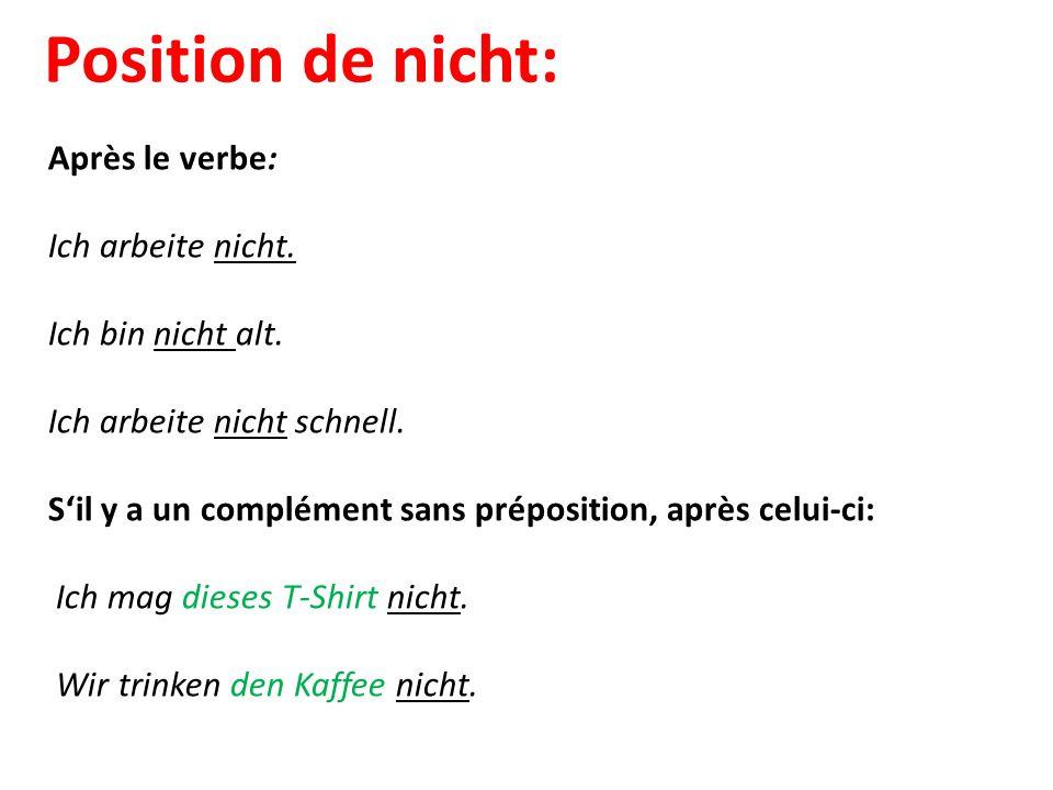 Position de nicht: Après le verbe: Ich arbeite nicht. Ich bin nicht alt. Ich arbeite nicht schnell. S'il y a un complément sans préposition, après cel