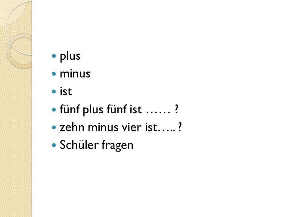 plus minus ist fünf plus fünf ist …… zehn minus vier ist….. Schüler fragen