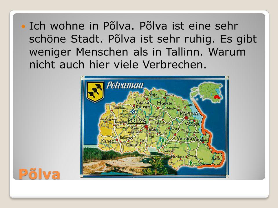 Põlva Ich wohne in Põlva. Põlva ist eine sehr schöne Stadt. Põlva ist sehr ruhig. Es gibt weniger Menschen als in Tallinn. Warum nicht auch hier viele