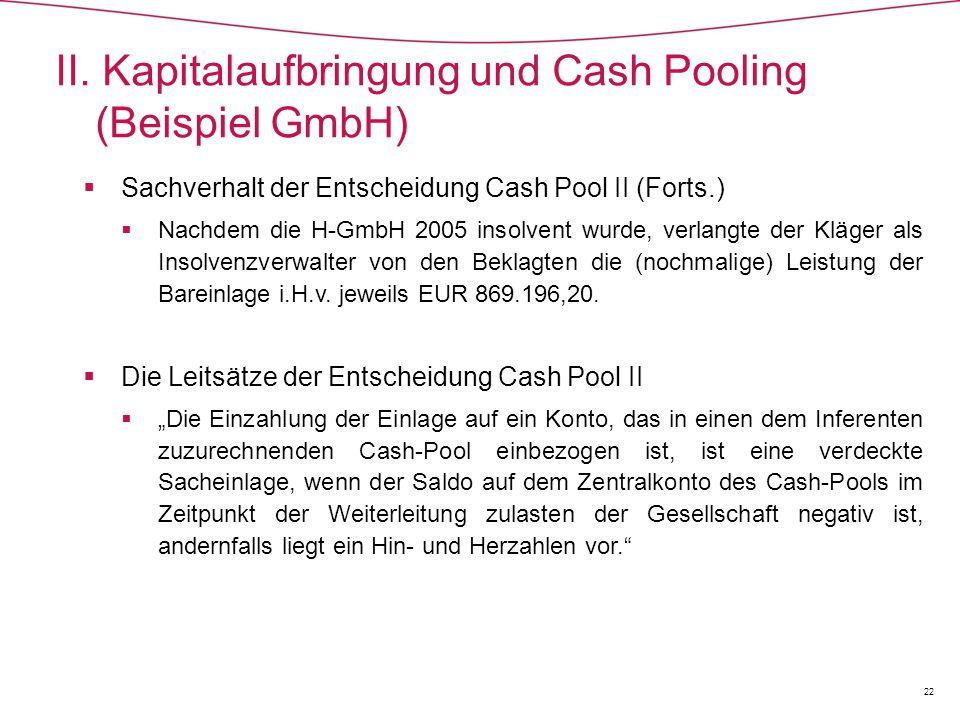  Sachverhalt der Entscheidung Cash Pool II (Forts.)  Nachdem die H-GmbH 2005 insolvent wurde, verlangte der Kläger als Insolvenzverwalter von den Beklagten die (nochmalige) Leistung der Bareinlage i.H.v.