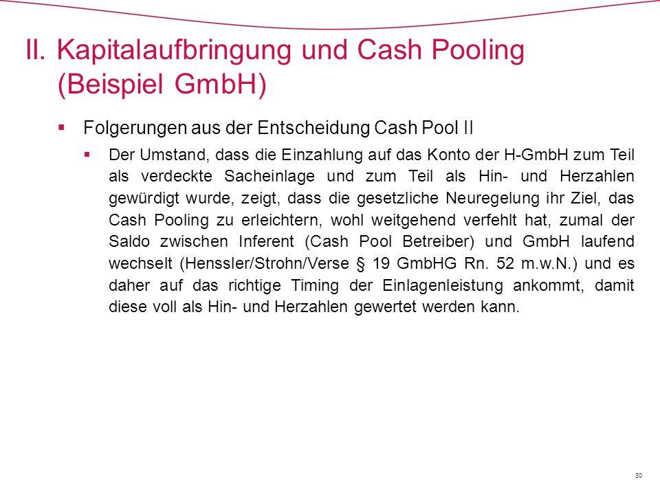  Folgerungen aus der Entscheidung Cash Pool II  Der Umstand, dass die Einzahlung auf das Konto der H-GmbH zum Teil als verdeckte Sacheinlage und zum Teil als Hin- und Herzahlen gewürdigt wurde, zeigt, dass die gesetzliche Neuregelung ihr Ziel, das Cash Pooling zu erleichtern, wohl weitgehend verfehlt hat, zumal der Saldo zwischen Inferent (Cash Pool Betreiber) und GmbH laufend wechselt (Henssler/Strohn/Verse § 19 GmbHG Rn.