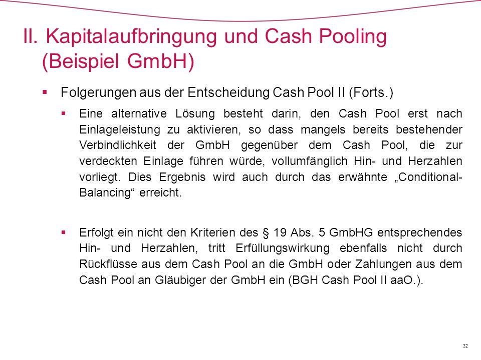  Folgerungen aus der Entscheidung Cash Pool II (Forts.)  Eine alternative Lösung besteht darin, den Cash Pool erst nach Einlageleistung zu aktivieren, so dass mangels bereits bestehender Verbindlichkeit der GmbH gegenüber dem Cash Pool, die zur verdeckten Einlage führen würde, vollumfänglich Hin- und Herzahlen vorliegt.