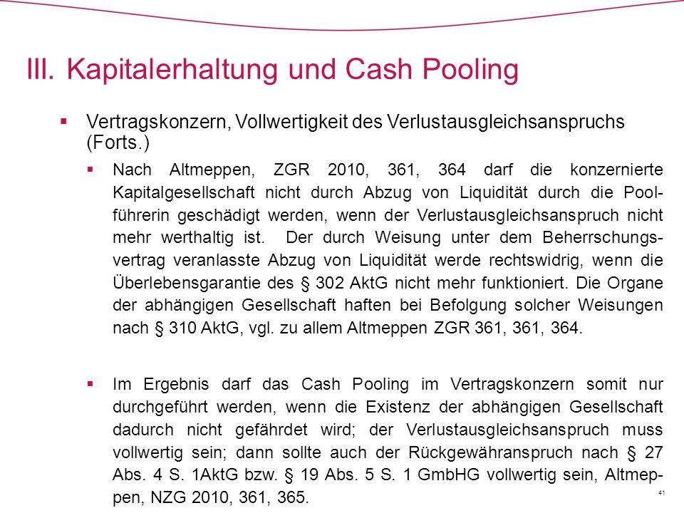 Vertragskonzern, Vollwertigkeit des Verlustausgleichsanspruchs (Forts.)  Nach Altmeppen, ZGR 2010, 361, 364 darf die konzernierte Kapitalgesellschaft nicht durch Abzug von Liquidität durch die Pool- führerin geschädigt werden, wenn der Verlustausgleichsanspruch nicht mehr werthaltig ist.