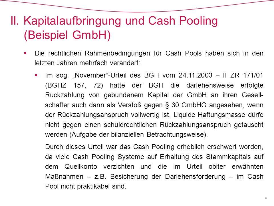 """ In der Entscheidung des BGH vom 16.01.2006 - II ZR 76/04 (BGHZ 166, 8, """"Cash Pool I ), hat der BGH klargestellt, dass für Cash Pools keine Sonderrechte in Bezug auf die Kapitalaufbringungsgrundsätze gelten; im konkreten Fall führte die Einlagenzahlung, die zunächst zwar auf ein Sonderkonto erfolgte, dann aber nach Eintragung der Kapitaler- höhung über das Quellkonto an das vom Inferenten unterhaltene Masteraccount des Cash Pools abfloss, zur Annahme einer verdeckten Sacheinlage, weil sich mit dieser Zahlung bestehende Verbindlichkeiten der GmbH gegenüber der den Cash Pool betreibenden und das Masteraccount unterhaltenden Gesellschaft verringerten (Einlage einer Forderung)."""