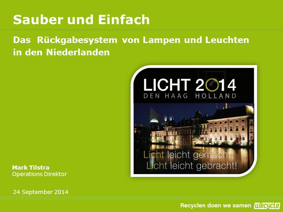 Sauber und Einfach Das Rückgabesystem von Lampen und Leuchten in den Niederlanden Mark Tilstra Operations Direktor 24 September 2014