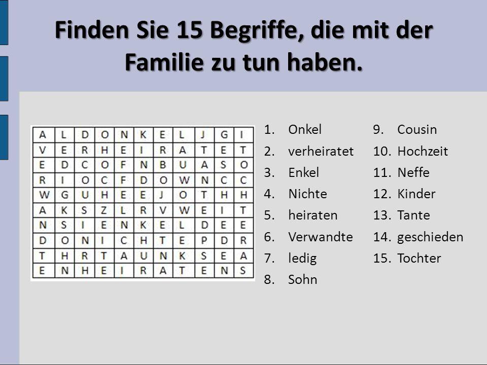 Finden Sie 15 Begriffe, die mit der Familie zu tun haben. 1.Onkel 2.verheiratet 3.Enkel 4.Nichte 5.heiraten 6.Verwandte 7.ledig 8.Sohn 9.Cousin 10.Hoc