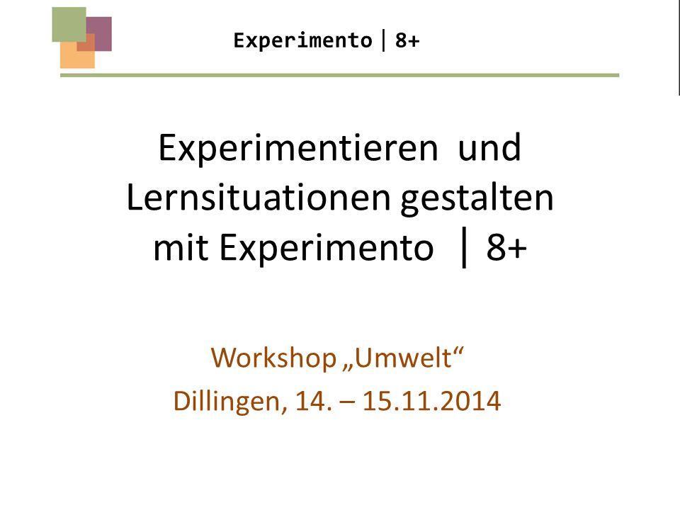 """Experimentieren und Lernsituationen gestalten mit Experimento  8+ Workshop """"Umwelt"""" Dillingen, 14. – 15.11.2014 Experimento  8+"""