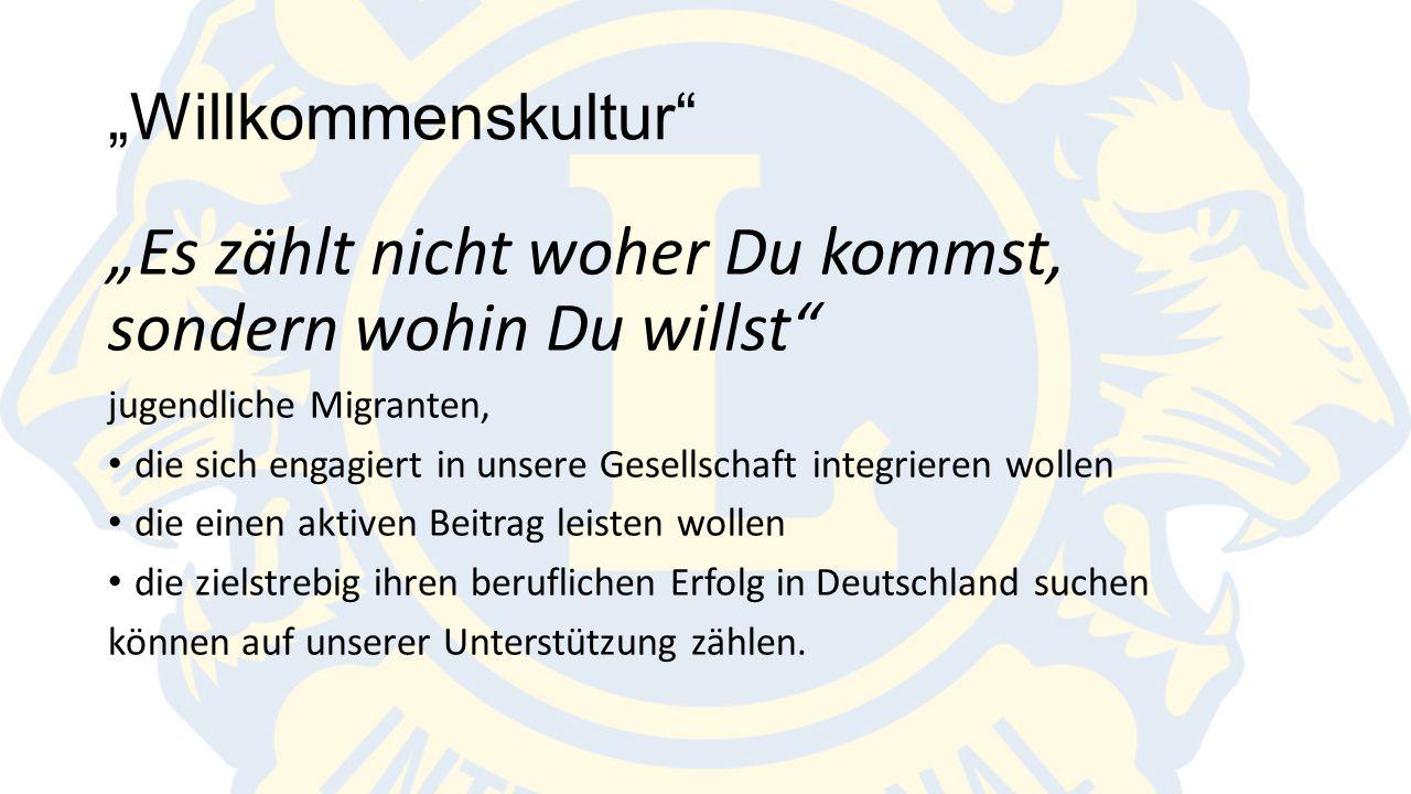"""""""Willkommenskultur """"Es zählt nicht woher Du kommst, sondern wohin Du willst jugendliche Migranten, die sich engagiert in unsere Gesellschaft integrieren wollen die einen aktiven Beitrag leisten wollen die zielstrebig ihren beruflichen Erfolg in Deutschland suchen können auf unserer Unterstützung zählen."""