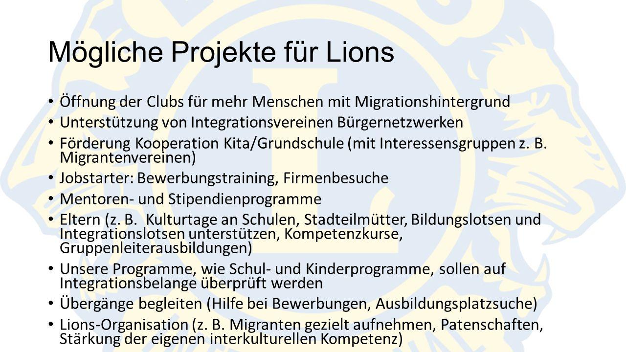 Mögliche Projekte für Lions Öffnung der Clubs für mehr Menschen mit Migrationshintergrund Unterstützung von Integrationsvereinen Bürgernetzwerken Förderung Kooperation Kita/Grundschule (mit Interessensgruppen z.