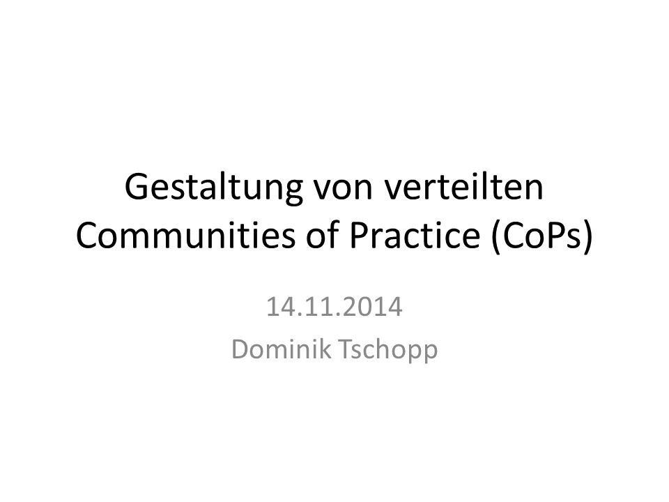 Gestaltung von verteilten Communities of Practice (CoPs) 14.11.2014 Dominik Tschopp