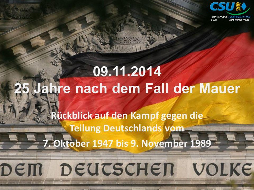 © 2014 Hans-Helmut Krause Ortsverband LANDSHUT OST 09.11.2014 25 Jahre nach dem Fall der Mauer Rückblick auf den Kampf gegen die Teilung Deutschlands vom 7.