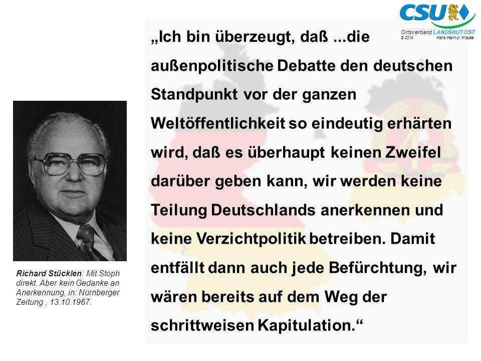 """© 2014 Hans-Helmut Krause Ortsverband LANDSHUT OST """"Ich bin überzeugt, daß...die außenpolitische Debatte den deutschen Standpunkt vor der ganzen Weltöffentlichkeit so eindeutig erhärten wird, daß es überhaupt keinen Zweifel darüber geben kann, wir werden keine Teilung Deutschlands anerkennen und keine Verzichtpolitik betreiben."""
