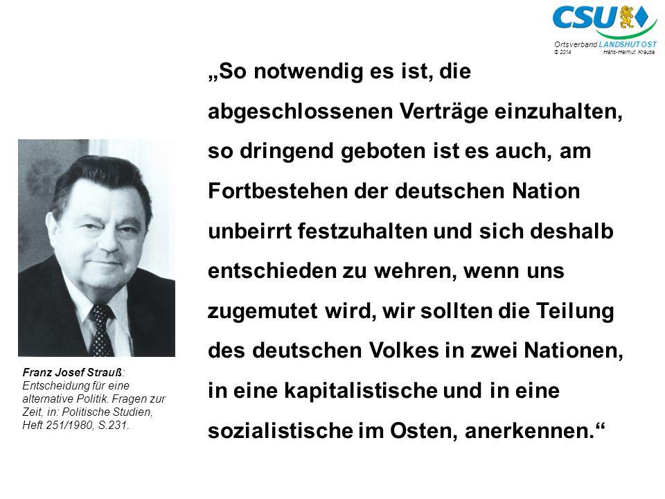 """© 2014 Hans-Helmut Krause Ortsverband LANDSHUT OST """"So notwendig es ist, die abgeschlossenen Verträge einzuhalten, so dringend geboten ist es auch, am Fortbestehen der deutschen Nation unbeirrt festzuhalten und sich deshalb entschieden zu wehren, wenn uns zugemutet wird, wir sollten die Teilung des deutschen Volkes in zwei Nationen, in eine kapitalistische und in eine sozialistische im Osten, anerkennen. Franz Josef Strauß: Entscheidung für eine alternative Politik."""