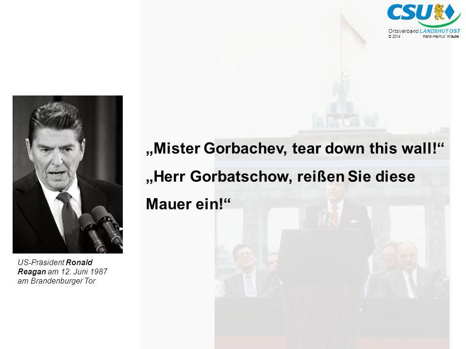 """© 2014 Hans-Helmut Krause Ortsverband LANDSHUT OST """"Mister Gorbachev, tear down this wall! """"Herr Gorbatschow, reißen Sie diese Mauer ein! US-Präsident Ronald Reagan am 12."""