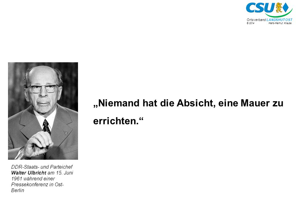 """© 2014 Hans-Helmut Krause Ortsverband LANDSHUT OST """"Niemand hat die Absicht, eine Mauer zu errichten. DDR-Staats- und Parteichef Walter Ulbricht am 15."""
