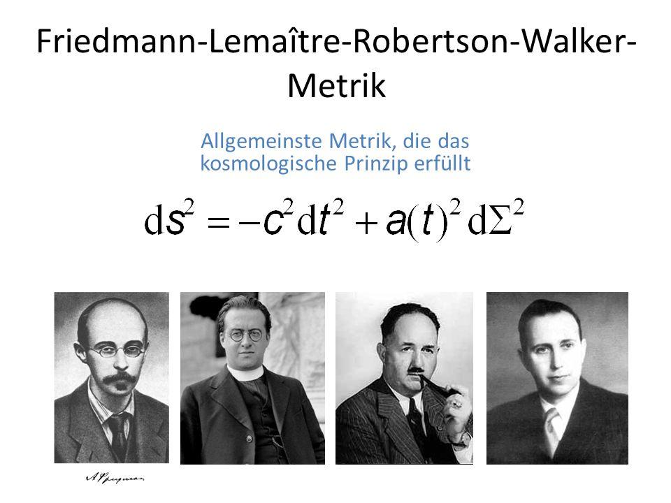 Friedmann-Lemaître-Robertson-Walker- Metrik Allgemeinste Metrik, die das kosmologische Prinzip erfüllt