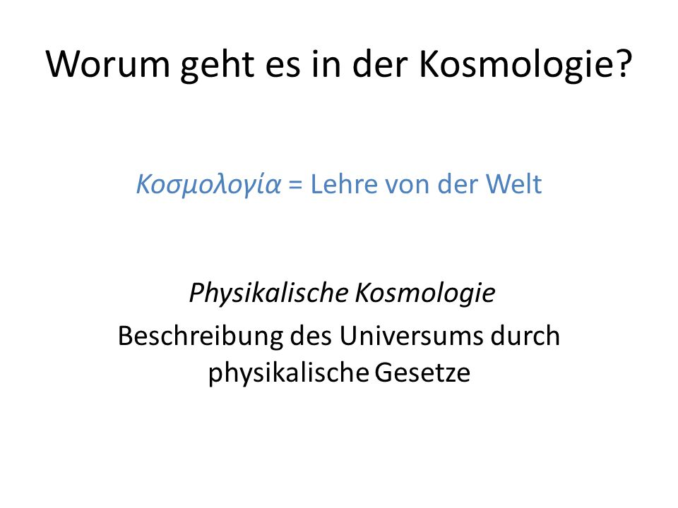 Worum geht es in der Kosmologie? Κοσμολογία = Lehre von der Welt Physikalische Kosmologie Beschreibung des Universums durch physikalische Gesetze
