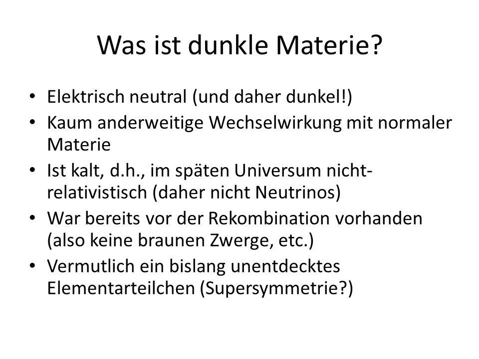 Was ist dunkle Materie? Elektrisch neutral (und daher dunkel!) Kaum anderweitige Wechselwirkung mit normaler Materie Ist kalt, d.h., im späten Univers