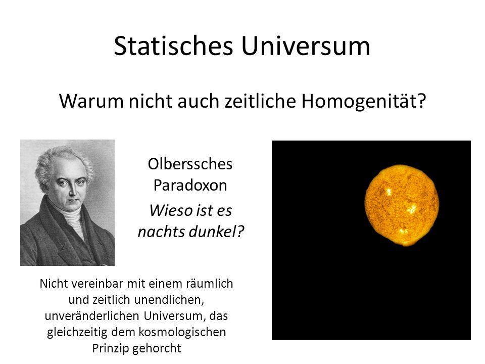 Statisches Universum Warum nicht auch zeitliche Homogenität? Olberssches Paradoxon Wieso ist es nachts dunkel? Nicht vereinbar mit einem räumlich und