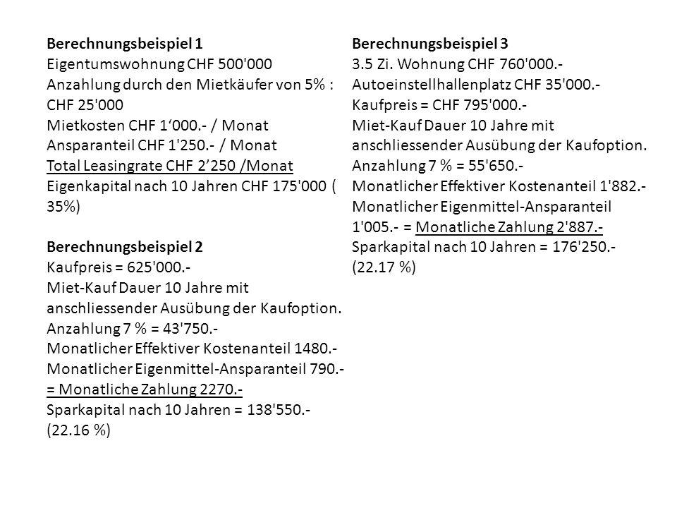 Berechnungsbeispiel 1 Eigentumswohnung CHF 500 000 Anzahlung durch den Mietkäufer von 5% : CHF 25 000 Mietkosten CHF 1'000.- / Monat Ansparanteil CHF 1 250.- / Monat Total Leasingrate CHF 2'250 /Monat Eigenkapital nach 10 Jahren CHF 175 000 ( 35%) Berechnungsbeispiel 2 Kaufpreis = 625 000.- Miet-Kauf Dauer 10 Jahre mit anschliessender Ausübung der Kaufoption.