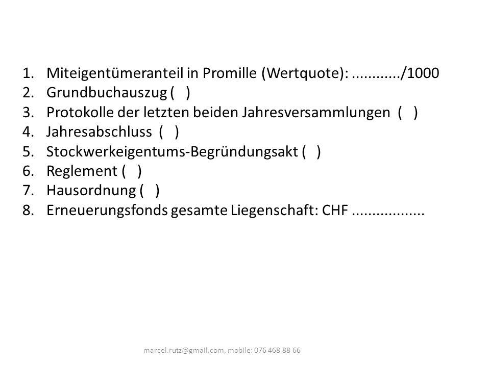 1.Miteigentümeranteil in Promille (Wertquote):............/1000 2.Grundbuchauszug ( ) 3.Protokolle der letzten beiden Jahresversammlungen ( ) 4.Jahresabschluss ( ) 5.Stockwerkeigentums-Begründungsakt ( ) 6.Reglement ( ) 7.Hausordnung ( ) 8.Erneuerungsfonds gesamte Liegenschaft: CHF..................