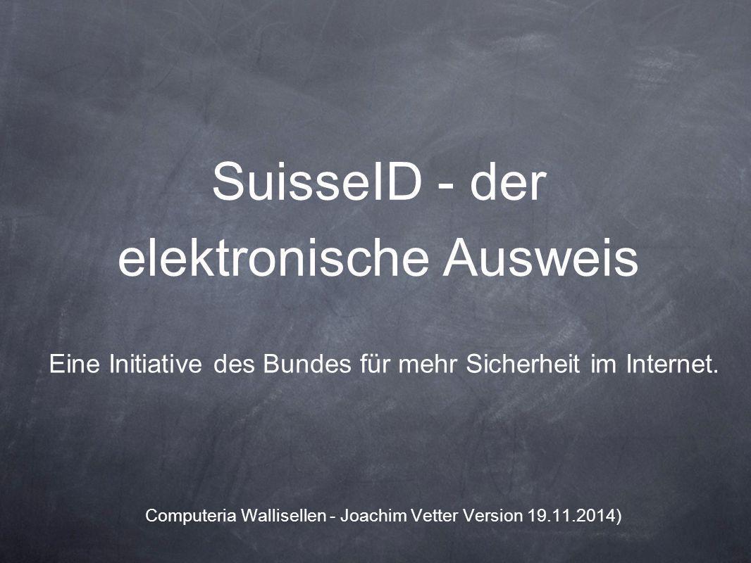 SuisseID - der elektronische Ausweis Eine Initiative des Bundes für mehr Sicherheit im Internet. Computeria Wallisellen - Joachim Vetter Version 19.11