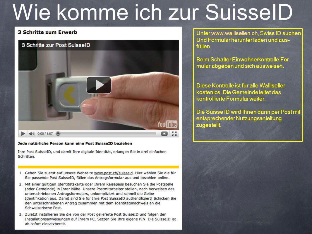 Wie komme ich zur SuisseID Unter www.wallisellen.ch, Swiss ID suchenwww.wallisellen.ch Und Formular herunter laden und aus- füllen. Beim Schalter Einw