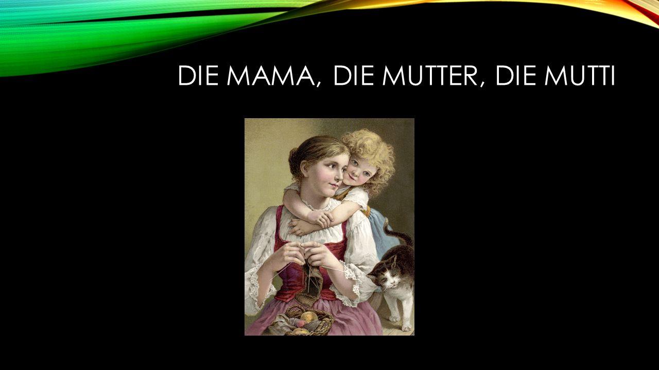 DIE MAMA, DIE MUTTER, DIE MUTTI