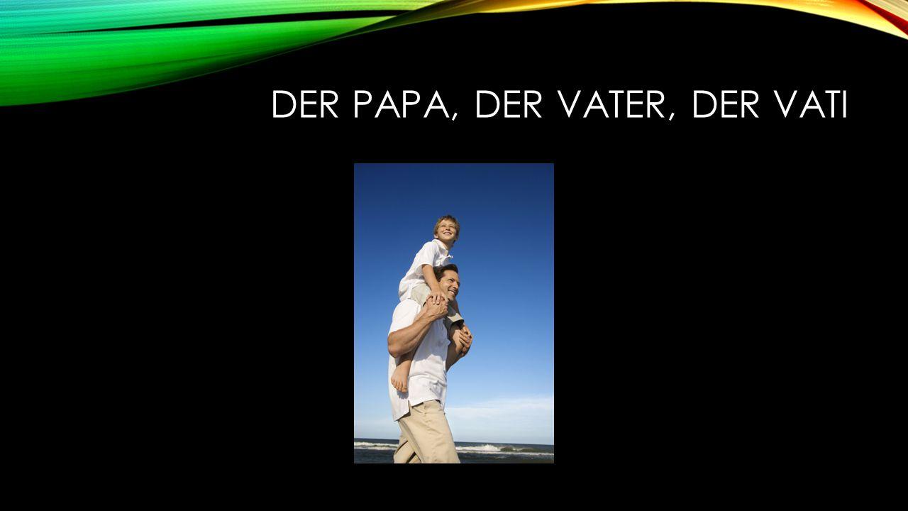 DER PAPA, DER VATER, DER VATI