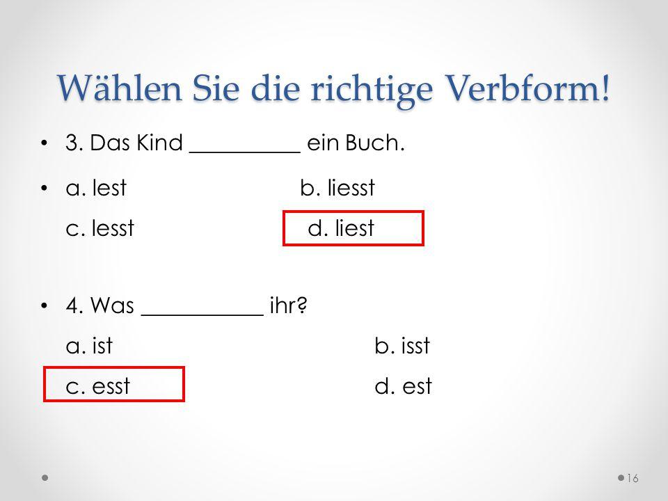 Wählen Sie die richtige Verbform! 3. Das Kind __________ ein Buch. a. lest b. liesst c. lesst d. liest 4. Was ___________ ihr? a. istb. isst c. esstd.