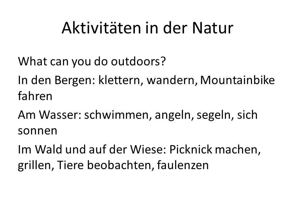 Aktivitäten in der Natur What can you do outdoors? In den Bergen: klettern, wandern, Mountainbike fahren Am Wasser: schwimmen, angeln, segeln, sich so