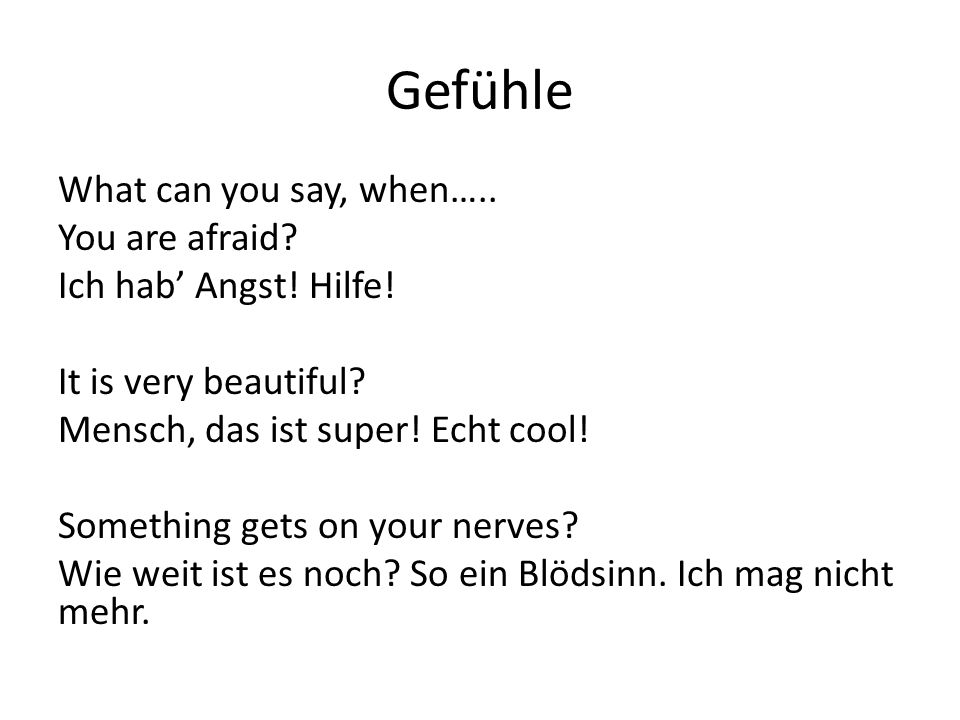 Gefühle What can you say, when….. You are afraid? Ich hab' Angst! Hilfe! It is very beautiful? Mensch, das ist super! Echt cool! Something gets on you
