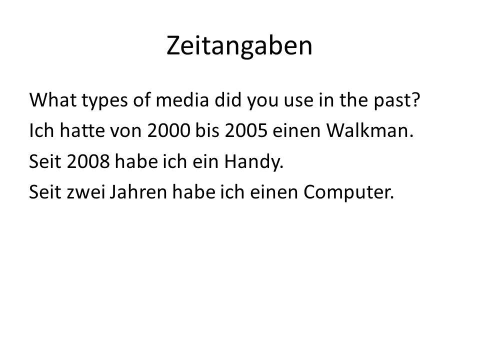 Zeitangaben What types of media did you use in the past? Ich hatte von 2000 bis 2005 einen Walkman. Seit 2008 habe ich ein Handy. Seit zwei Jahren hab