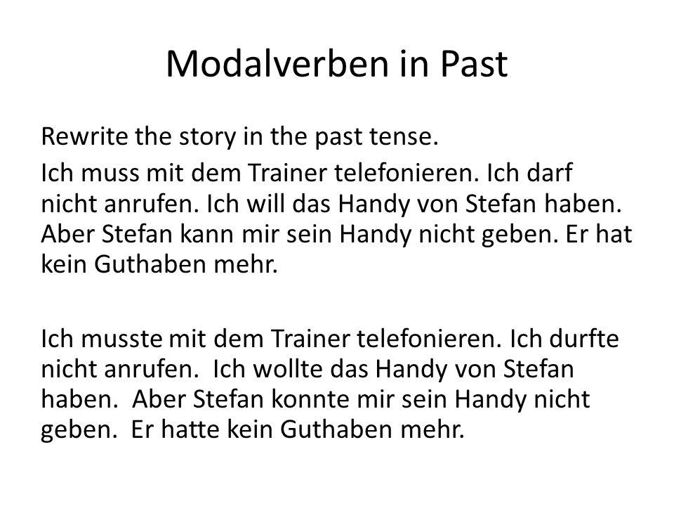 Modalverben in Past Rewrite the story in the past tense. Ich muss mit dem Trainer telefonieren. Ich darf nicht anrufen. Ich will das Handy von Stefan