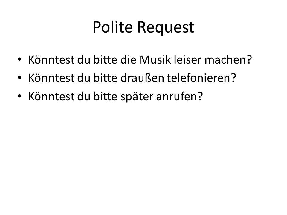 Polite Request Könntest du bitte die Musik leiser machen? Könntest du bitte draußen telefonieren? Könntest du bitte später anrufen?